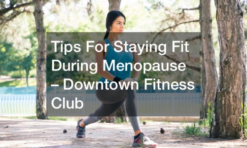Tips For Staying Fit During Menopause – Downtown Fitness Club