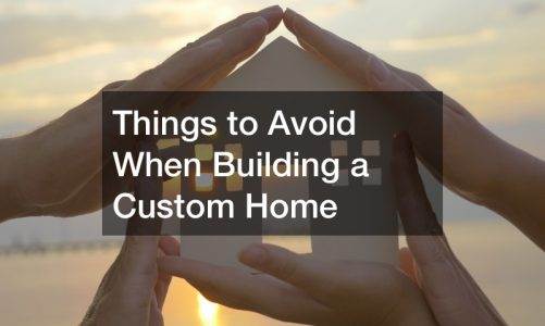 Things to Avoid When Building a Custom Home